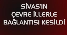 Sivas'ın çevre illerle bağlantısı kesildi