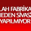 Silah fabrikası neden Sivas'a kurulmuyor